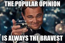 Meme Opinion - popular opinion is brave imgflip