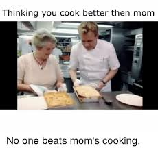 Funny Cooking Memes - thinking you cook better then mom no one beats mom s cooking