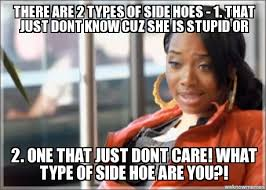 Hoe Memes - search a meme there are 2 types of side hoes 1 that just dont