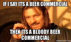 if i say its a beer commercial then its a bloody beer commercial