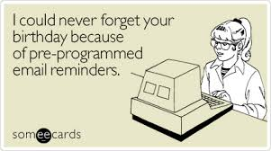 i could never forget your birthday because of pre programmed email