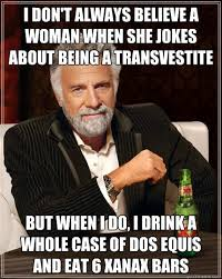 Transvestite Meme - i don t always believe a woman when she jokes about being a