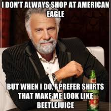 America Eagle Meme - i don t always shop at american eagle but when i do i prefer