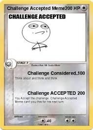 Challenge Accepted Memes - pokémon challenge accepted meme challenge considered my