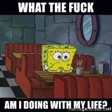 Fuck Life Meme - what the fuck am i doing with my life thinking spongebob meme