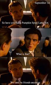 Pumpkin Spice Meme - so have you had a pumpkin spice latte yet what is that we can t