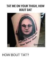 Dat Meme - tat me on your thigh how bout dat memes how bout tat meme on me me