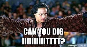 Can You Dig It Meme - can you dig iiiiiiiiiitttt can you dig it meme generator