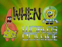 when worlds collide encyclopedia spongebobia fandom powered by