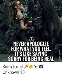 Memes About Being Sorry - never apologize for what you feel its like saying sorry for being