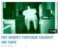 Ghost Meme - 149 fat ghost footage caught on tape ghost meme on me me