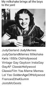 Milkshake Meme - my milkshake brings all the boys to the yard judygarland judymemes