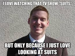 Suits Meme - i love watching that tv show suits but only because i just love