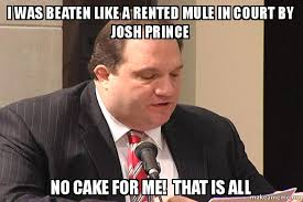 No Cake Meme - i was beaten like a rented mule in court by josh prince no cake for