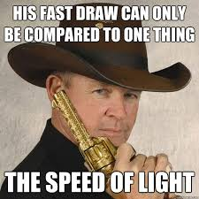 Meme Quick - his fast draw can only be compared to one thing the speed of light