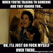 Fuck Me Right Meme - when you re talking to someone and they ignore you ok i ll
