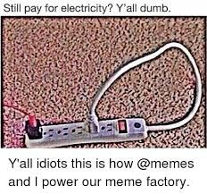 Electricity Meme - still pay for electricity y all dumb y all idiots this is how and