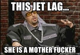 Jet Lag Meme - this jet lag she is a mother fucker ali ggg meme generator