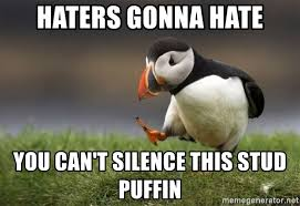 Haters Gonna Hate Meme Generator - haters gonna hate you can t silence this stud puffin unpopular