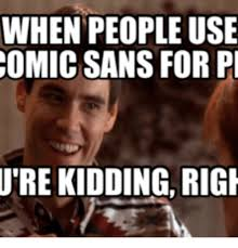 Comic Sans Meme - when people use comic sans for pi ure kidding rigi comic sans meme
