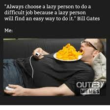 Lazy People Memes - always choose a lazy person to do a difficult job because a lazy