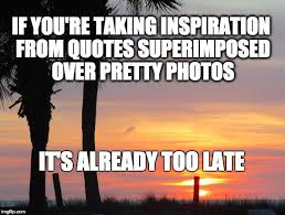 Inspirational Meme Quotes - image tagged in inspirational funny sarcastic imgflip