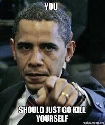 Go Kill Yourself Meme - you should just go kill yourself make a meme