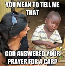Child Of God Meme - you mean to tell me that god answered your prayer for a car