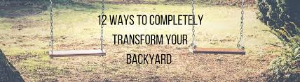 Transform Your Backyard by 12 Ways To Completely Transform Your Backyard Traditions