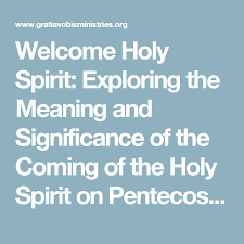 welcome holy spirit exploring the meaning and significance of the
