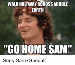 Gandalf Meme - walk halfway across middle earth go home sam sorry sam gandalf