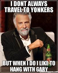 Gary Meme - i dont always travel to yonkers but when i do i like to hang with