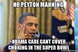 Peyton Superbowl Meme - no peyton manning obama care cant cover choking in the super bowl