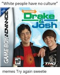 Drake Josh Memes - white people have no culture drake josh rp memes try again sweetie