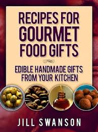 gourmet food gifts recipes for gourmet food gifts edible handmade gifts from your
