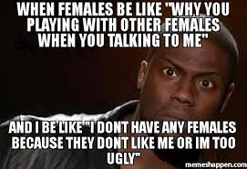 Females Be Like Meme - when females be like why you playing with other females when you
