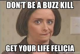 Buzzkill Meme - don t be a buzz kill get your life felicia debbie downer meme