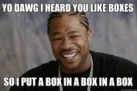 Black Box Meme - yo dawg i heard you like boxes so i put a box in a box in a box