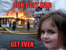 Dont Get Mad Meme - disaster girl meme imgflip