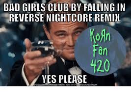 Falling In Reverse Memes - bad girls club by falling in reverse nightcore remix koan fan 420
