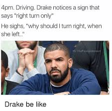 Drake Be Like Meme - 4pm driving drake notices a sign that says right turn only he