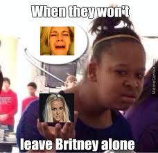 Meme Generator Leave Britney Alone - im not good with memebuilder ok but srly leaver britney alone by