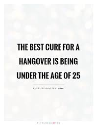 best cure for hangovers the best cure for a hangover is being the age of picture