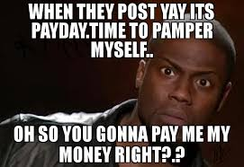 Pay Me My Money Meme - when they post yay its payday time to per myself oh so you