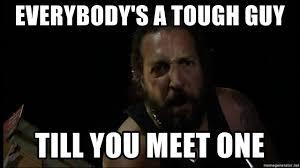 Tough Guy Meme - everybody s a tough guy till you meet one everybody s a tough guy
