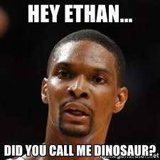 Chris Bosh Dinosaur Meme - hey ethan did you call me dinosaur chris bosh heat meme