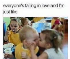 Single People Meme - everyone s falling in love and i m just like boyfriend idea