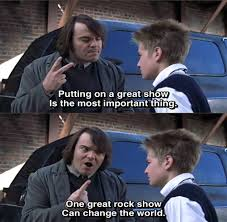 School Of Rock Meme - putting on a great show is the most important thing one great