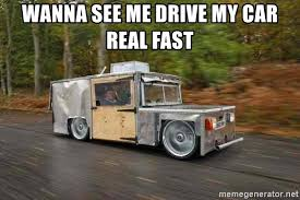 Meme Generator Custom - wanna see me drive my car real fast custom car guy meme generator