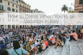 how to dress when you re on vacation in italy
